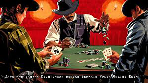 Dapatkan Banyak Keuntungan dengan Bermain Poker Online Resmi