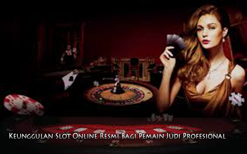 Keunggulan Slot Online Resmi Bagi Pemain Judi Profesional